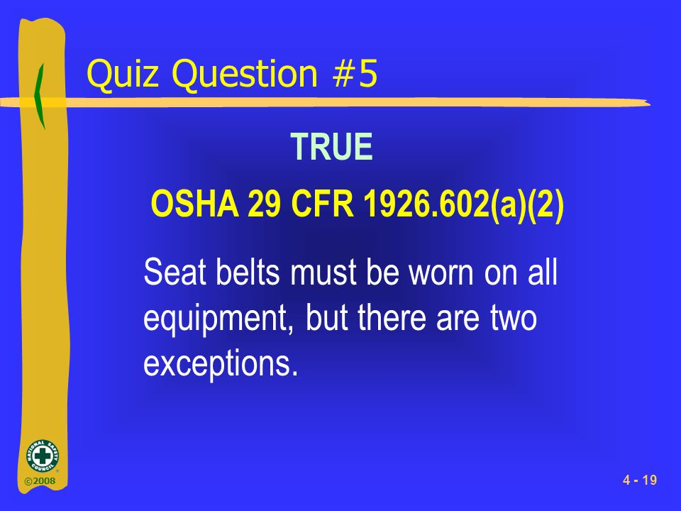 ©2008 4 - 19 Quiz Question #5 Seat belts must be worn on all equipment, but there are two exceptions. TRUE OSHA 29 CFR 1926.602(a)(2)