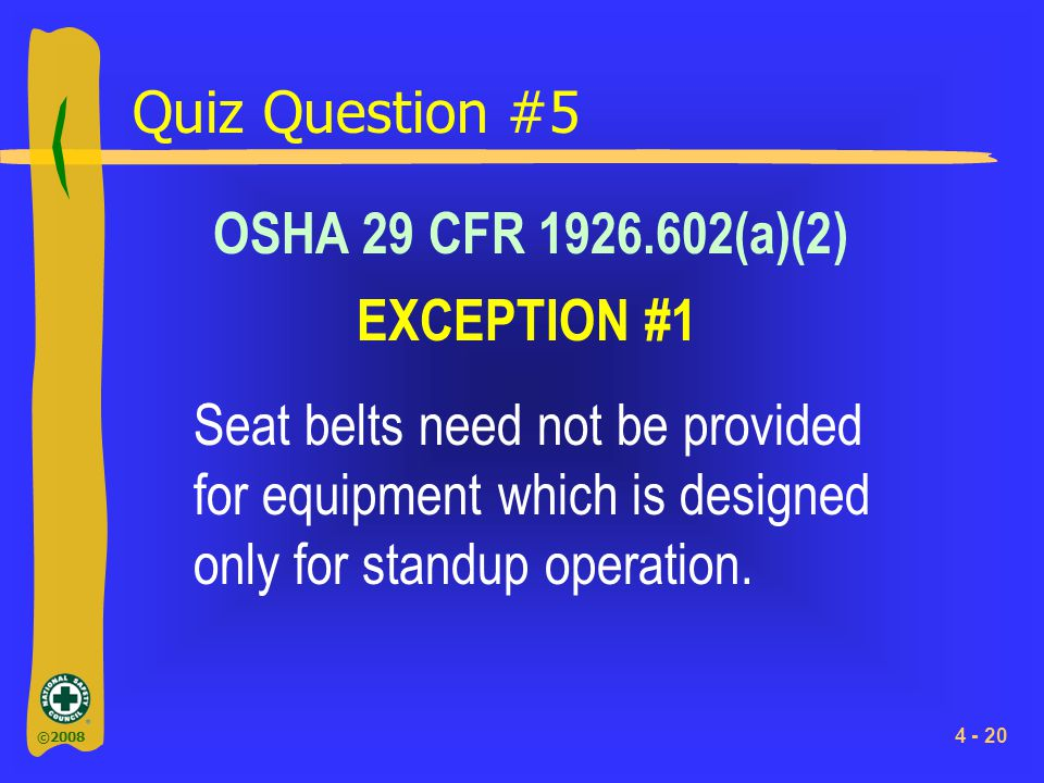 ©2008 4 - 20 Quiz Question #5 OSHA 29 CFR 1926.602(a)(2) Seat belts need not be provided for equipment which is designed only for standup operation. E