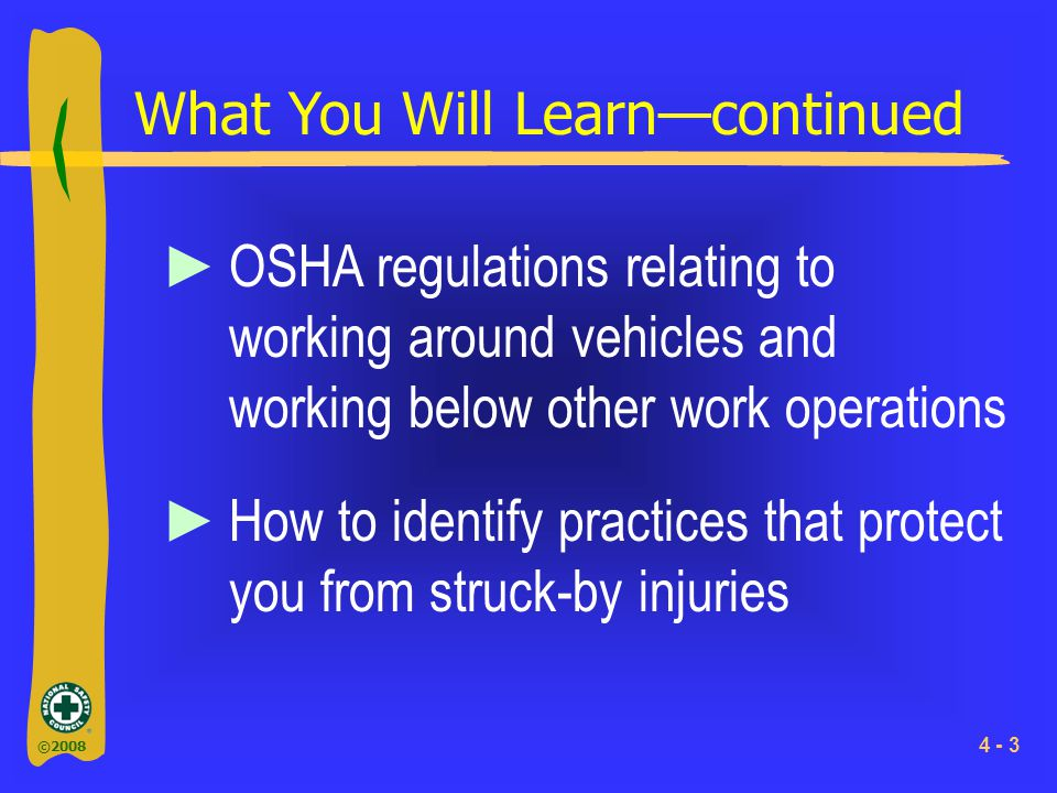 ©2008 4 - 3 What You Will Learn—continued ►OSHA regulations relating to working around vehicles and working below other work operations ►How to identify practices that protect you from struck-by injuries