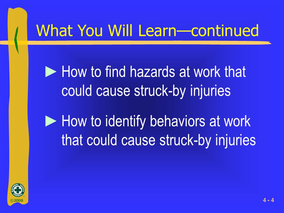 ©2008 4 - 4 What You Will Learn—continued ►How to find hazards at work that could cause struck-by injuries ►How to identify behaviors at work that cou