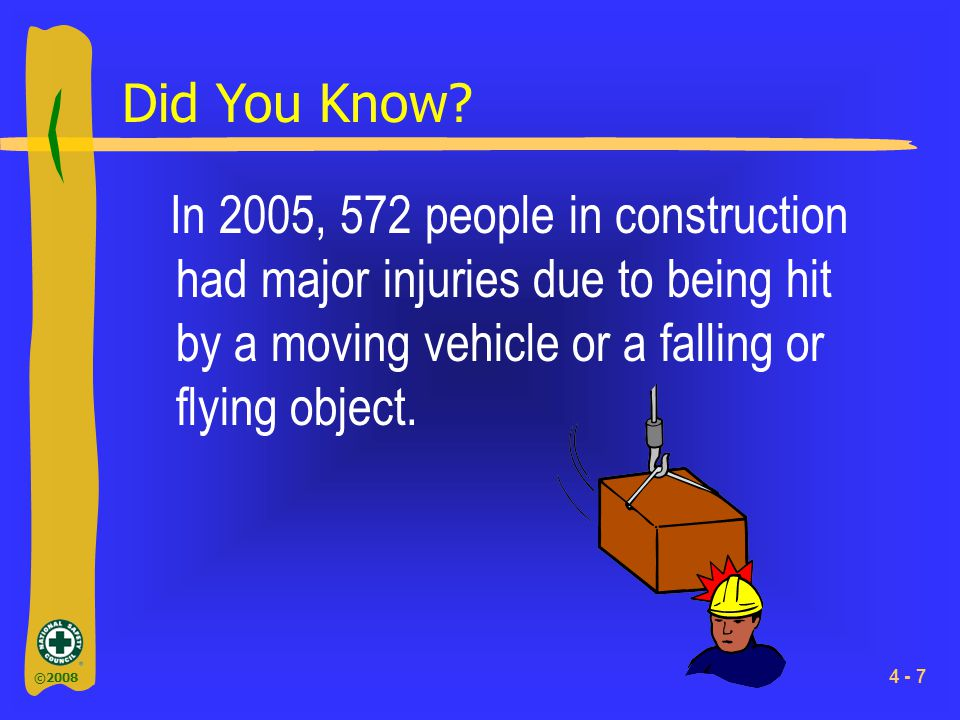 ©2008 4 - 7 Did You Know? In 2005, 572 people in construction had major injuries due to being hit by a moving vehicle or a falling or flying object.