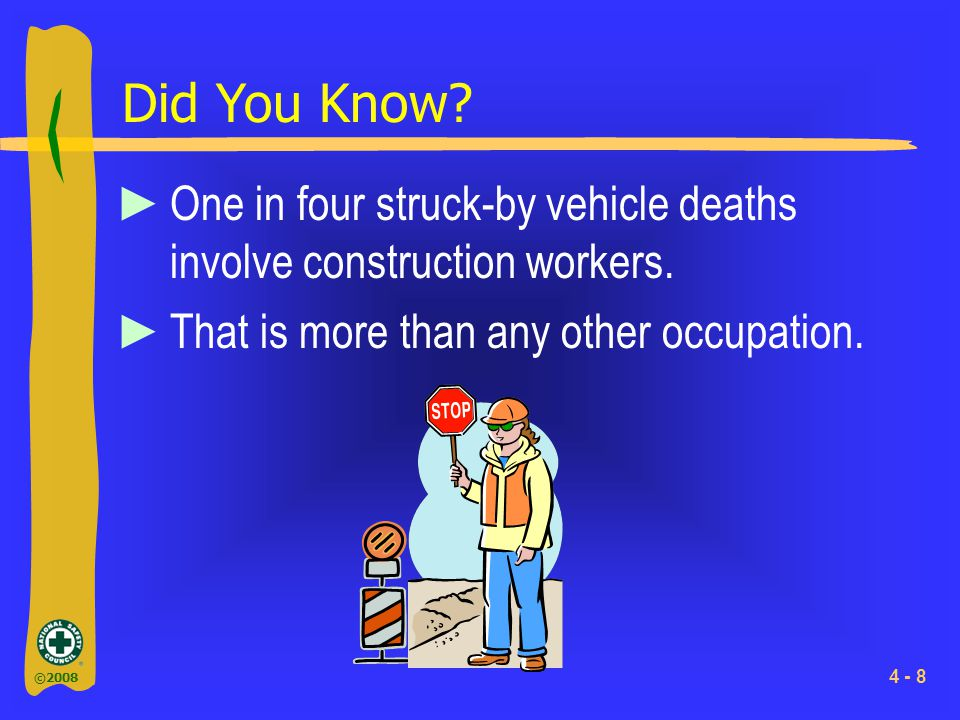 ©2008 4 - 8 Did You Know? ►One in four struck-by vehicle deaths involve construction workers. ►That is more than any other occupation.