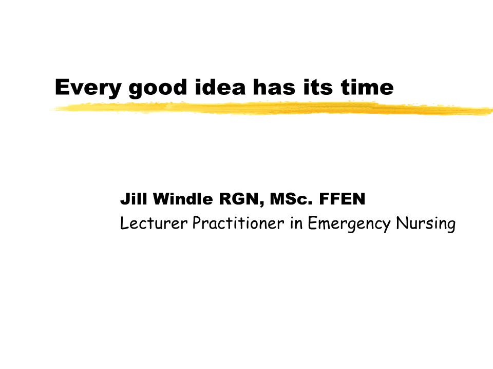 Every good idea has its time Jill Windle RGN, MSc. FFEN Lecturer Practitioner in Emergency Nursing