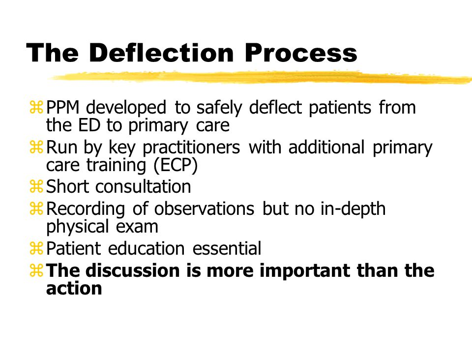 The Deflection Process zPPM developed to safely deflect patients from the ED to primary care zRun by key practitioners with additional primary care training (ECP) zShort consultation zRecording of observations but no in-depth physical exam zPatient education essential zThe discussion is more important than the action