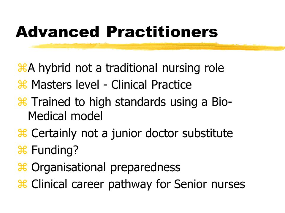 Advanced Practitioners zA hybrid not a traditional nursing role z Masters level - Clinical Practice z Trained to high standards using a Bio- Medical model z Certainly not a junior doctor substitute z Funding.