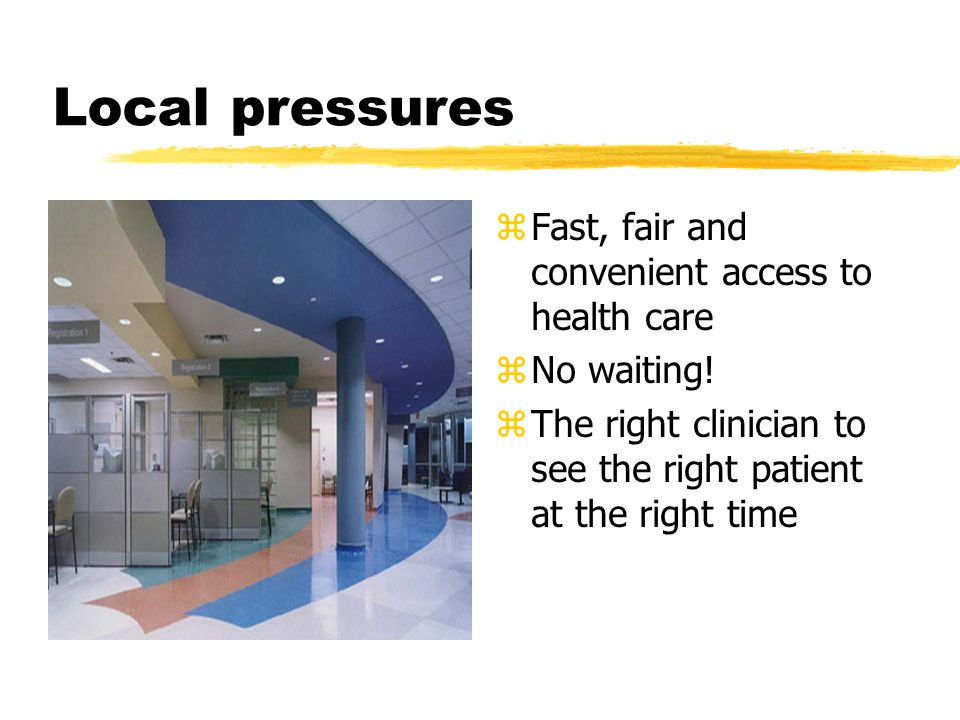 Local pressures z Fast, fair and convenient access to health care z No waiting.
