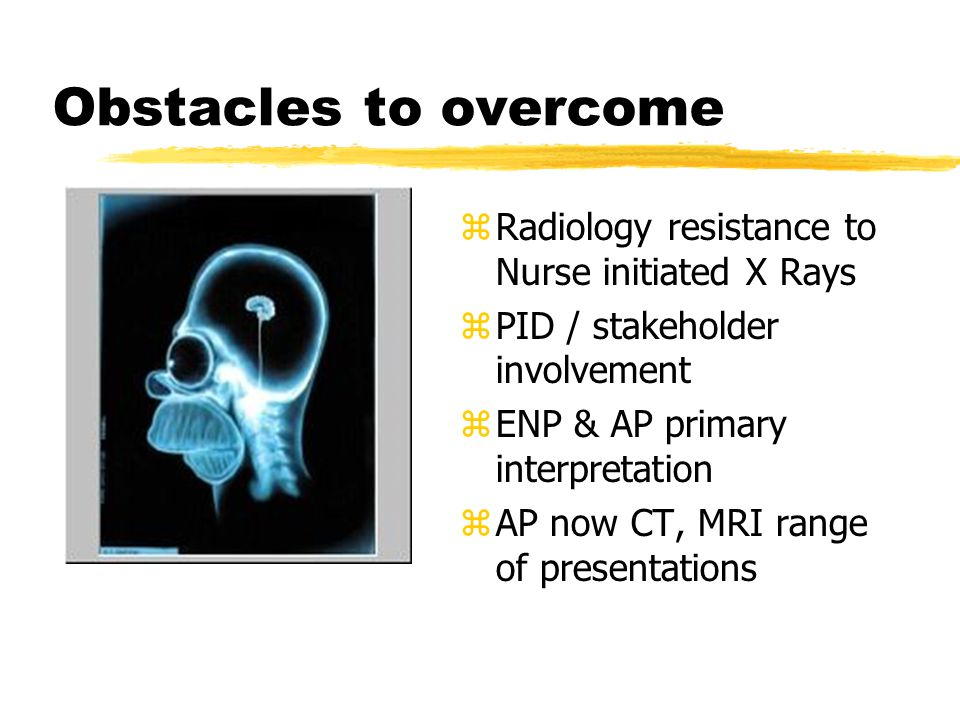 Obstacles to overcome z Radiology resistance to Nurse initiated X Rays z PID / stakeholder involvement z ENP & AP primary interpretation z AP now CT, MRI range of presentations
