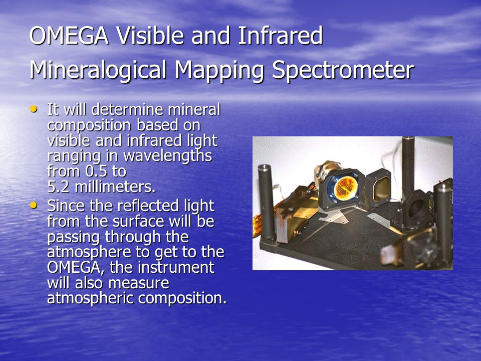 SPICAM Ultraviolet and Infrared Atmospheric Spectrometer Will determine composition of the atmosphere from the wavelengths of light absorbed by the gases.