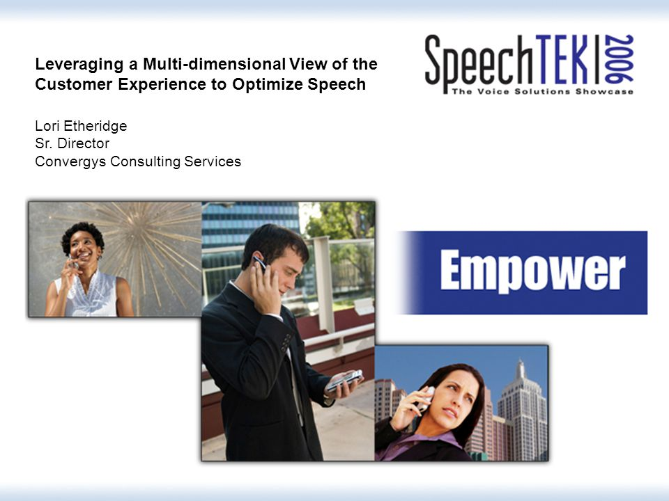 Leveraging a Multi-dimensional View of the Customer Experience to Optimize Speech Lori Etheridge Sr.