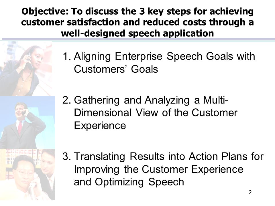 2 Objective: To discuss the 3 key steps for achieving customer satisfaction and reduced costs through a well-designed speech application 1.Aligning Enterprise Speech Goals with Customers' Goals 2.Gathering and Analyzing a Multi- Dimensional View of the Customer Experience 3.Translating Results into Action Plans for Improving the Customer Experience and Optimizing Speech