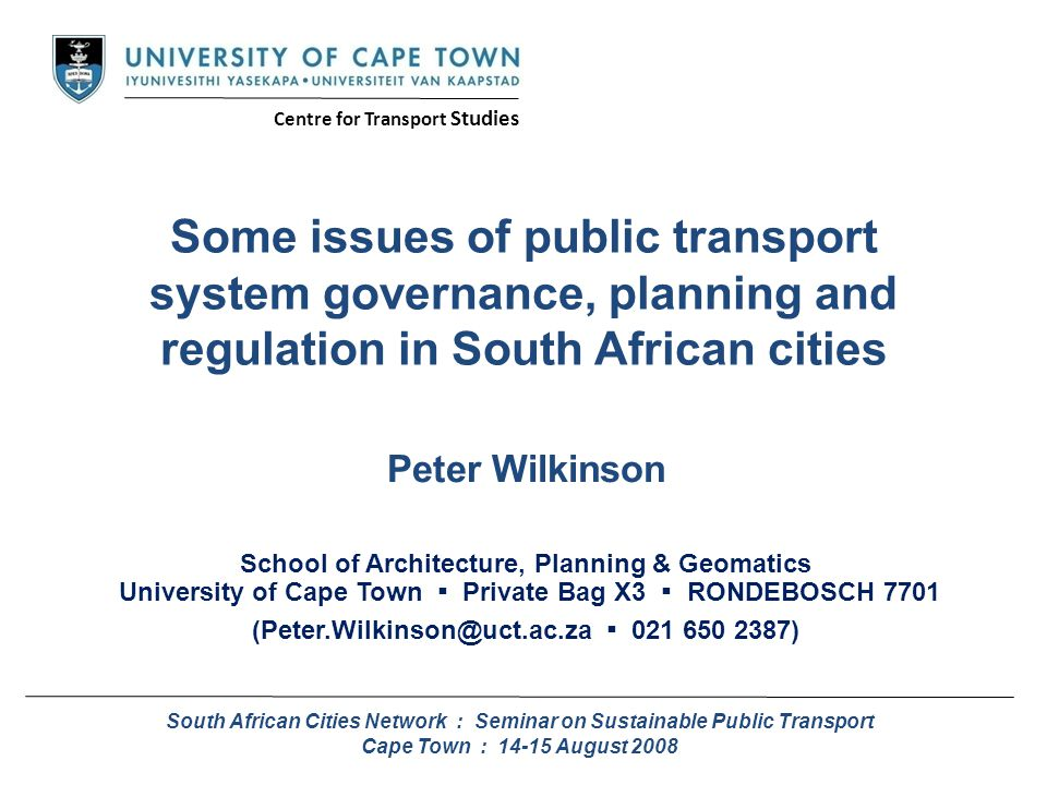 Some issues of public transport system governance, planning and regulation in South African cities Peter Wilkinson School of Architecture, Planning & Geomatics University of Cape Town ▪ Private Bag X3 ▪ RONDEBOSCH 7701 (Peter.Wilkinson@uct.ac.za ▪ 021 650 2387) South African Cities Network : Seminar on Sustainable Public Transport Cape Town : 14-15 August 2008 Centre for Transport Studies
