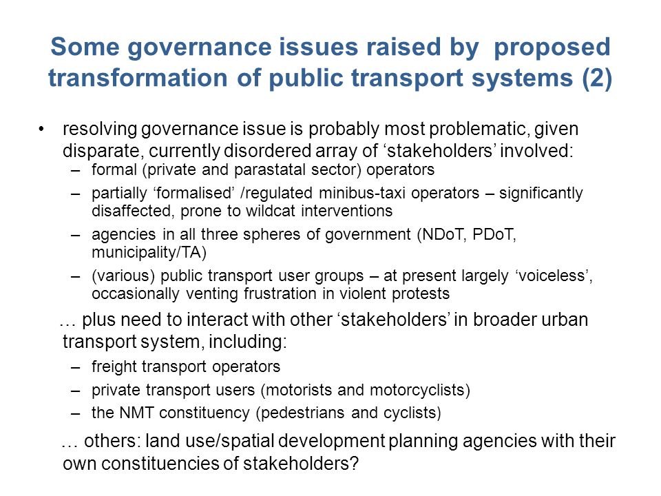 Some governance issues raised by proposed transformation of public transport systems (2) resolving governance issue is probably most problematic, given disparate, currently disordered array of 'stakeholders' involved: –formal (private and parastatal sector) operators –partially 'formalised' /regulated minibus-taxi operators – significantly disaffected, prone to wildcat interventions –agencies in all three spheres of government (NDoT, PDoT, municipality/TA) –(various) public transport user groups – at present largely 'voiceless', occasionally venting frustration in violent protests … plus need to interact with other 'stakeholders' in broader urban transport system, including: –freight transport operators –private transport users (motorists and motorcyclists) –the NMT constituency (pedestrians and cyclists ) … others: land use/spatial development planning agencies with their own constituencies of stakeholders