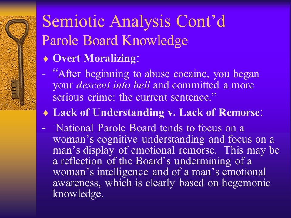 Semiotic Analysis Cont'd Parole Board Knowledge  Overt Moralizing : - After beginning to abuse cocaine, you began your descent into hell and committed a more serious crime: the current sentence.  Lack of Understanding v.