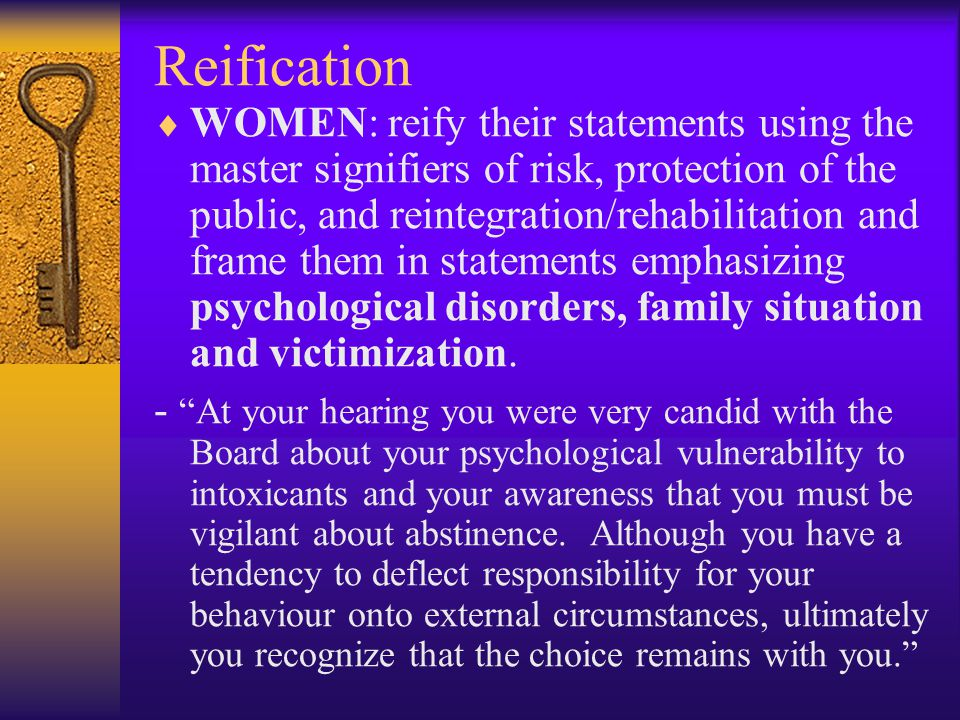 Reification  WOMEN: reify their statements using the master signifiers of risk, protection of the public, and reintegration/rehabilitation and frame them in statements emphasizing psychological disorders, family situation and victimization.
