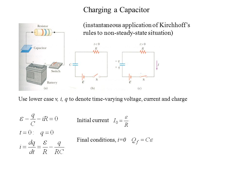 Charging a Capacitor (instantaneous application of Kirchhoff's rules to non-steady-state situation) Use lower case v, i, q to denote time-varying voltage, current and charge Initial current Final conditions, i=0