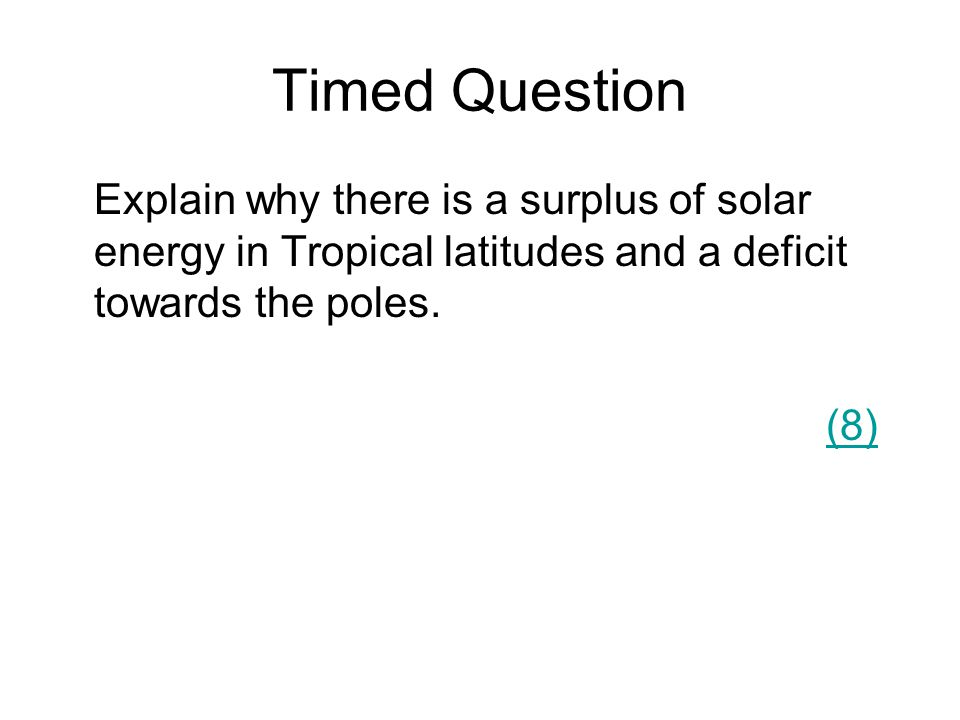 Timed Question Explain why there is a surplus of solar energy in Tropical latitudes and a deficit towards the poles.