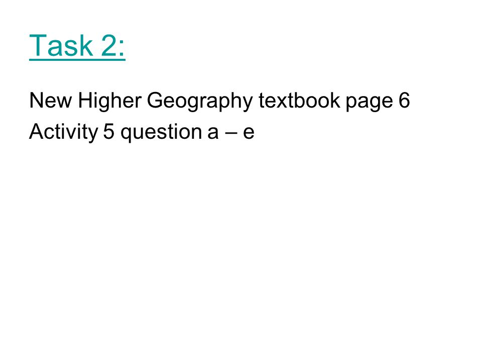 Task 2: New Higher Geography textbook page 6 Activity 5 question a – e