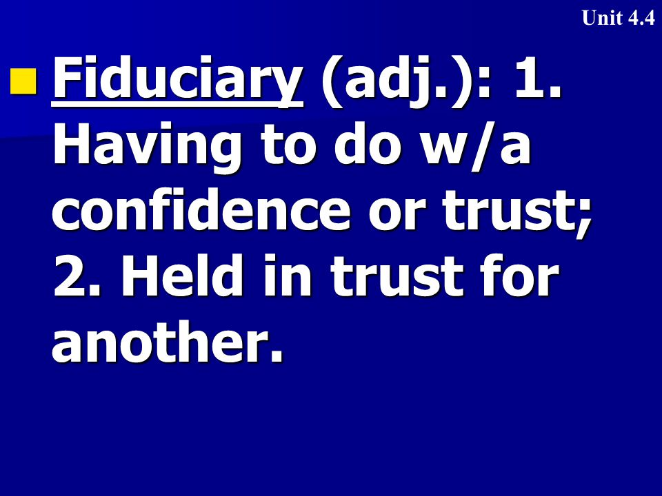 Fiduciary (adj.): 1. Having to do w/a confidence or trust; 2.
