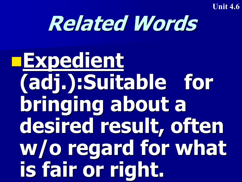 Related Words Expedient (adj.):Suitable for bringing about a desired result, often w/o regard for what is fair or right.