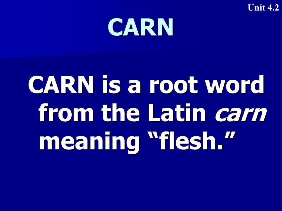 CARN CARN is a root word from the Latin carn meaning flesh. Unit 4.2