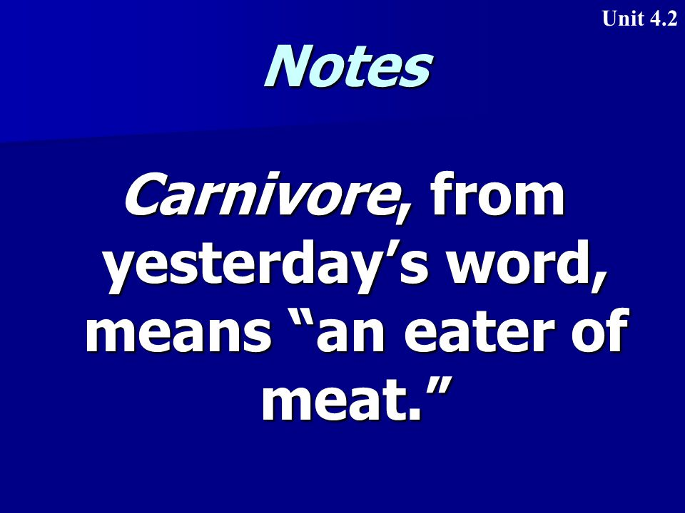 Notes Carnivore, from yesterday's word, means an eater of meat. Unit 4.2