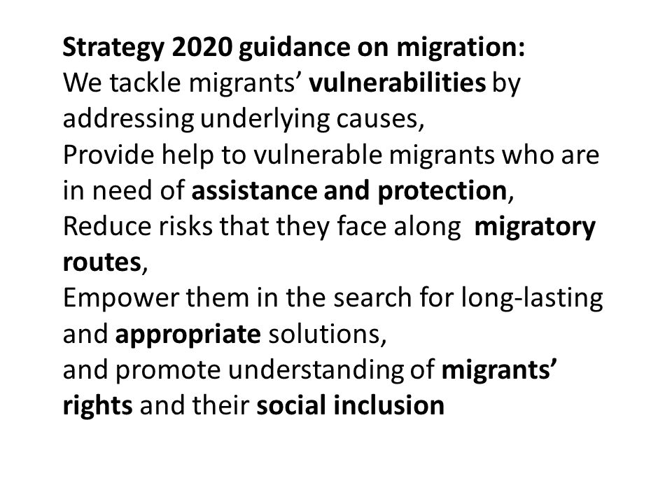 Strategy 2020 guidance on migration: We tackle migrants' vulnerabilities by addressing underlying causes, Provide help to vulnerable migrants who are in need of assistance and protection, Reduce risks that they face along migratory routes, Empower them in the search for long-lasting and appropriate solutions, and promote understanding of migrants' rights and their social inclusion
