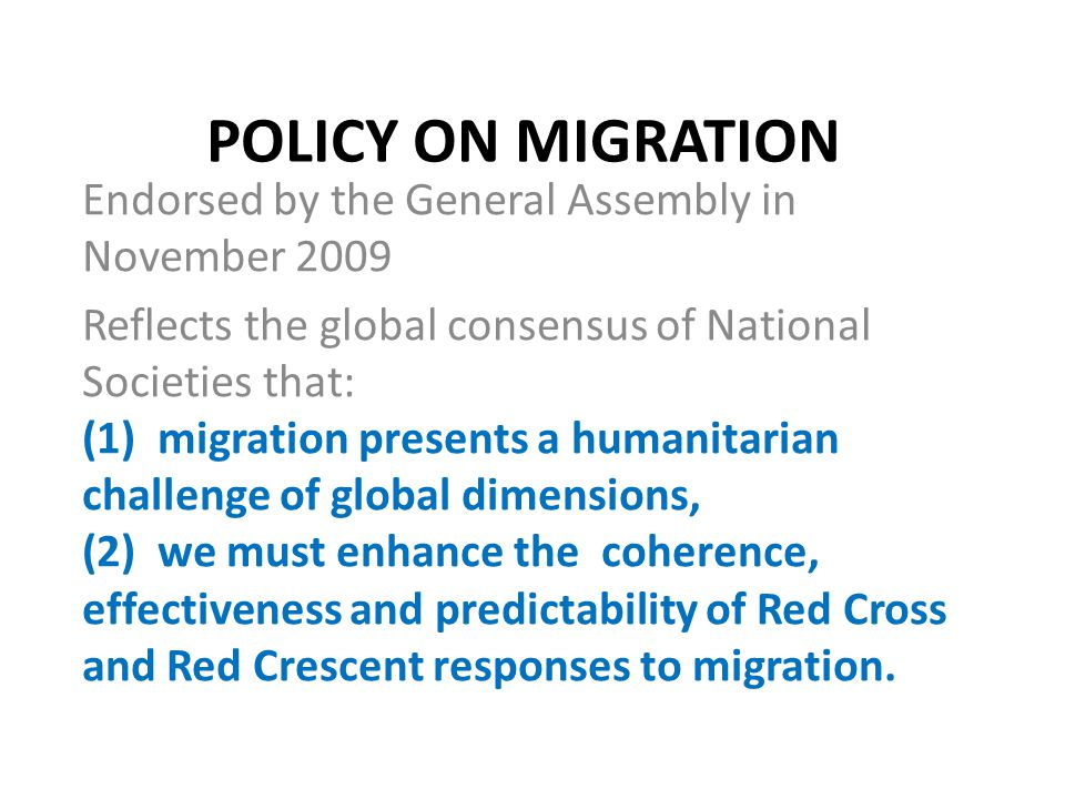 POLICY ON MIGRATION Endorsed by the General Assembly in November 2009 Reflects the global consensus of National Societies that: (1) migration presents a humanitarian challenge of global dimensions, (2) we must enhance the coherence, effectiveness and predictability of Red Cross and Red Crescent responses to migration.