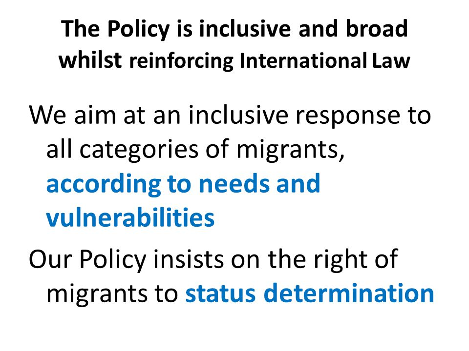 The Policy is inclusive and broad whilst reinforcing International Law We aim at an inclusive response to all categories of migrants, according to needs and vulnerabilities Our Policy insists on the right of migrants to status determination