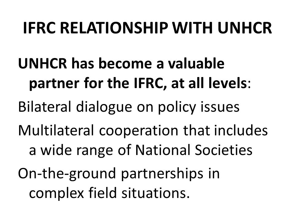 IFRC RELATIONSHIP WITH UNHCR UNHCR has become a valuable partner for the IFRC, at all levels: Bilateral dialogue on policy issues Multilateral cooperation that includes a wide range of National Societies On-the-ground partnerships in complex field situations.