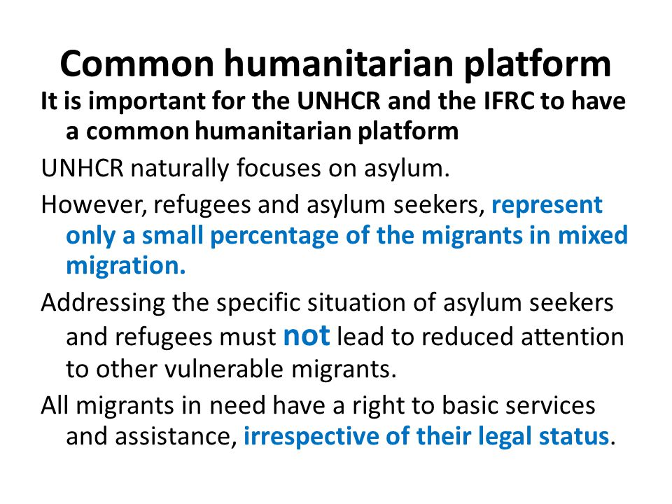 Common humanitarian platform It is important for the UNHCR and the IFRC to have a common humanitarian platform UNHCR naturally focuses on asylum.