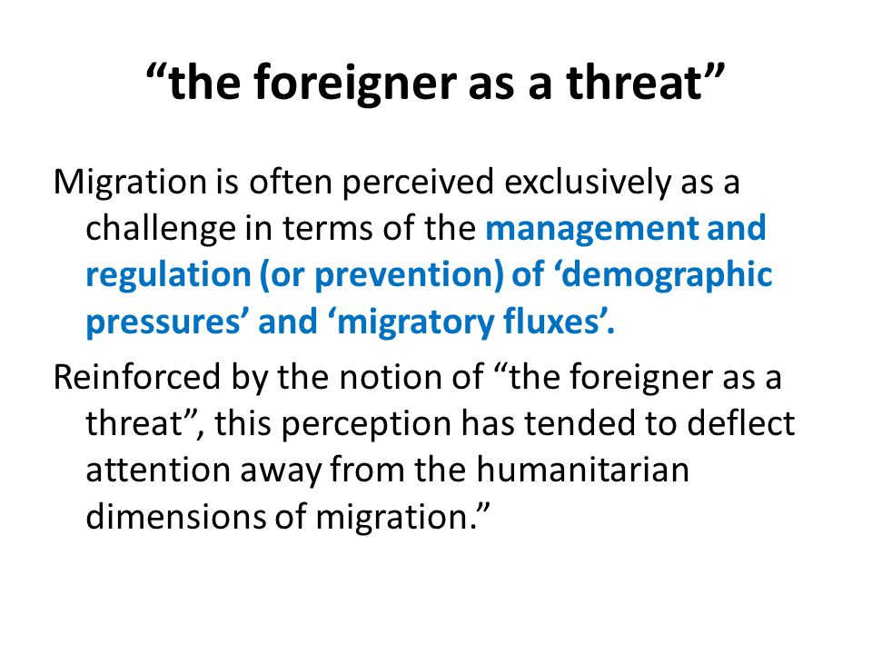 the foreigner as a threat Migration is often perceived exclusively as a challenge in terms of the management and regulation (or prevention) of 'demographic pressures' and 'migratory fluxes'.