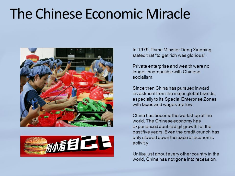 "The Chinese Economic Miracle In 1979, Prime Minister Deng Xiaoping stated that ""to get rich was glorious"". Private enterprise and wealth were no longe"