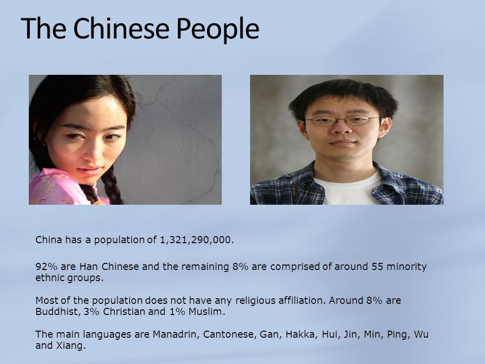 The Chinese People 92% are Han Chinese and the remaining 8% are comprised of around 55 minority ethnic groups. Most of the population does not have an