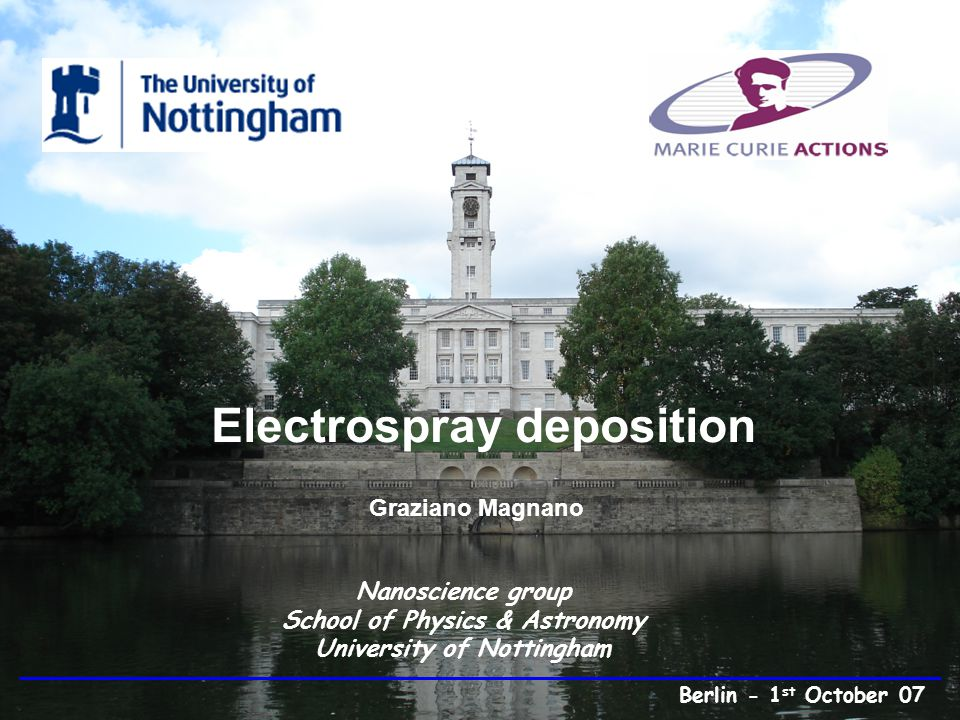 Electrospray deposition Graziano Magnano Nanoscience group School of Physics & Astronomy University of Nottingham Berlin - 1 st October 07