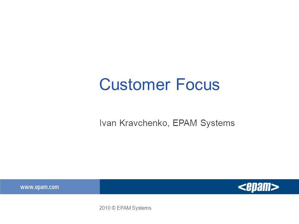 Customer Focus Ivan Kravchenko, EPAM Systems 2010 © EPAM Systems