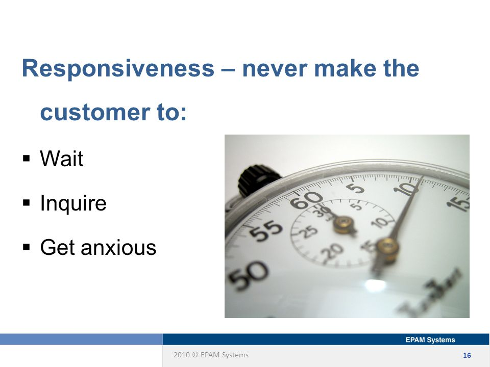 2010 © EPAM Systems 16 Responsiveness – never make the customer to:  Wait  Inquire  Get anxious
