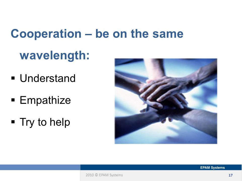 2010 © EPAM Systems 17 Cooperation – be on the same wavelength:  Understand  Empathize  Try to help