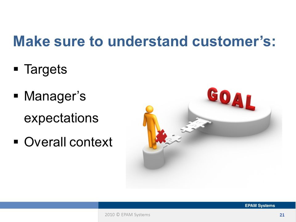 2010 © EPAM Systems 21 Make sure to understand customer's:  Targets  Manager's expectations  Overall context
