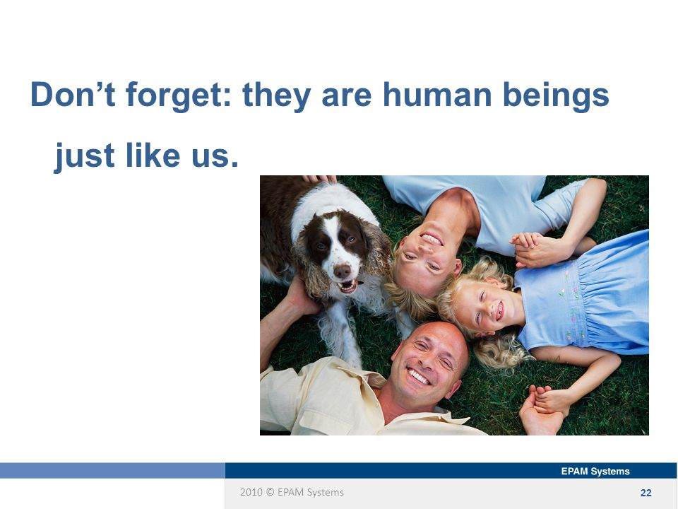 2010 © EPAM Systems 22 Don't forget: they are human beings just like us.