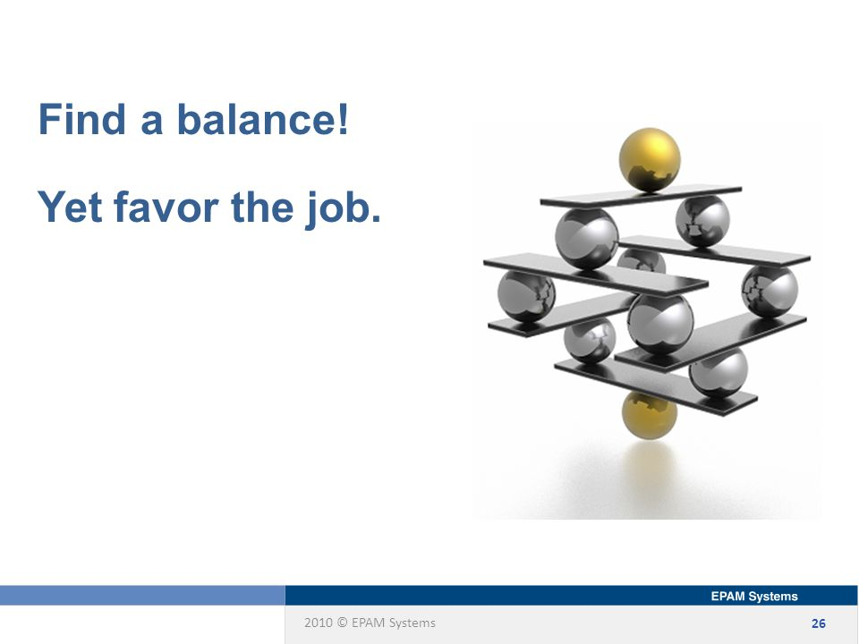 2010 © EPAM Systems 26 Find a balance! Yet favor the job.