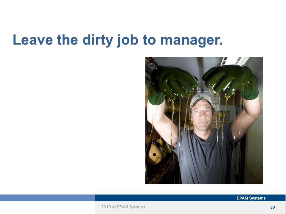 2010 © EPAM Systems 39 Leave the dirty job to manager.