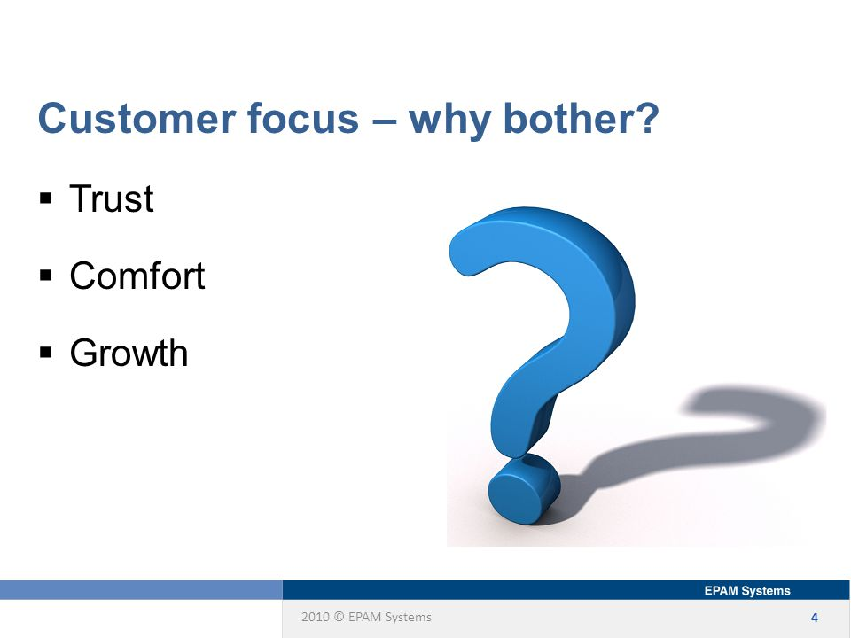 2010 © EPAM Systems 4 Customer focus – why bother  Trust  Comfort  Growth