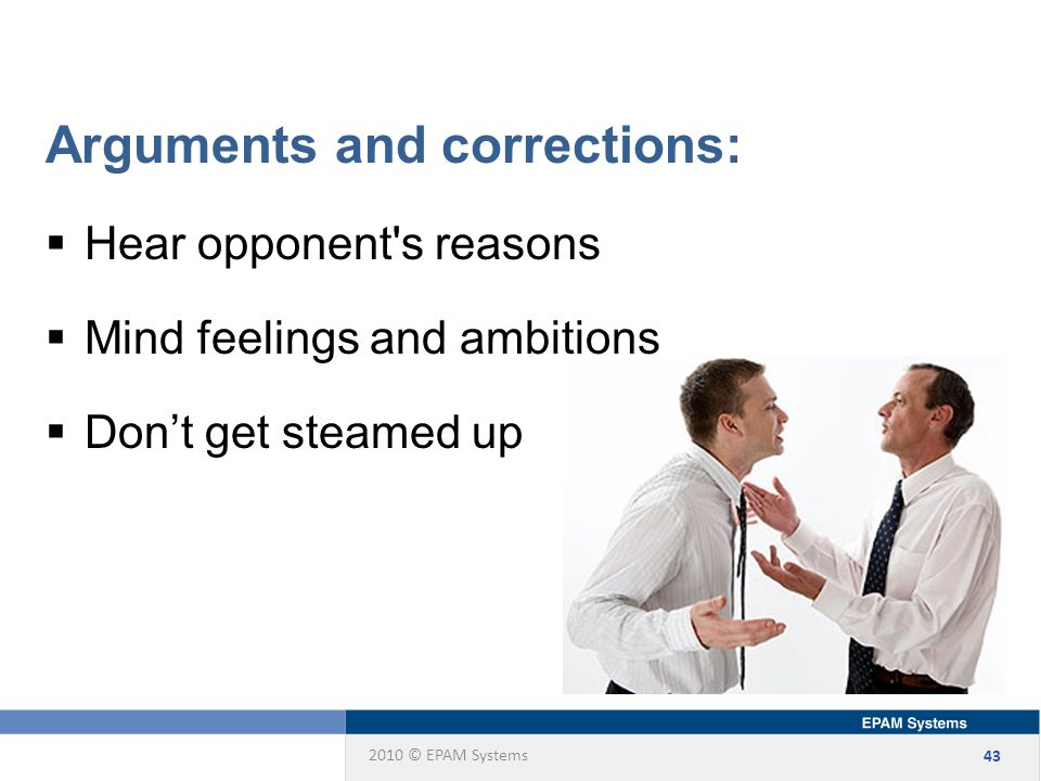 2010 © EPAM Systems 43 Arguments and corrections:  Hear opponent s reasons  Mind feelings and ambitions  Don't get steamed up