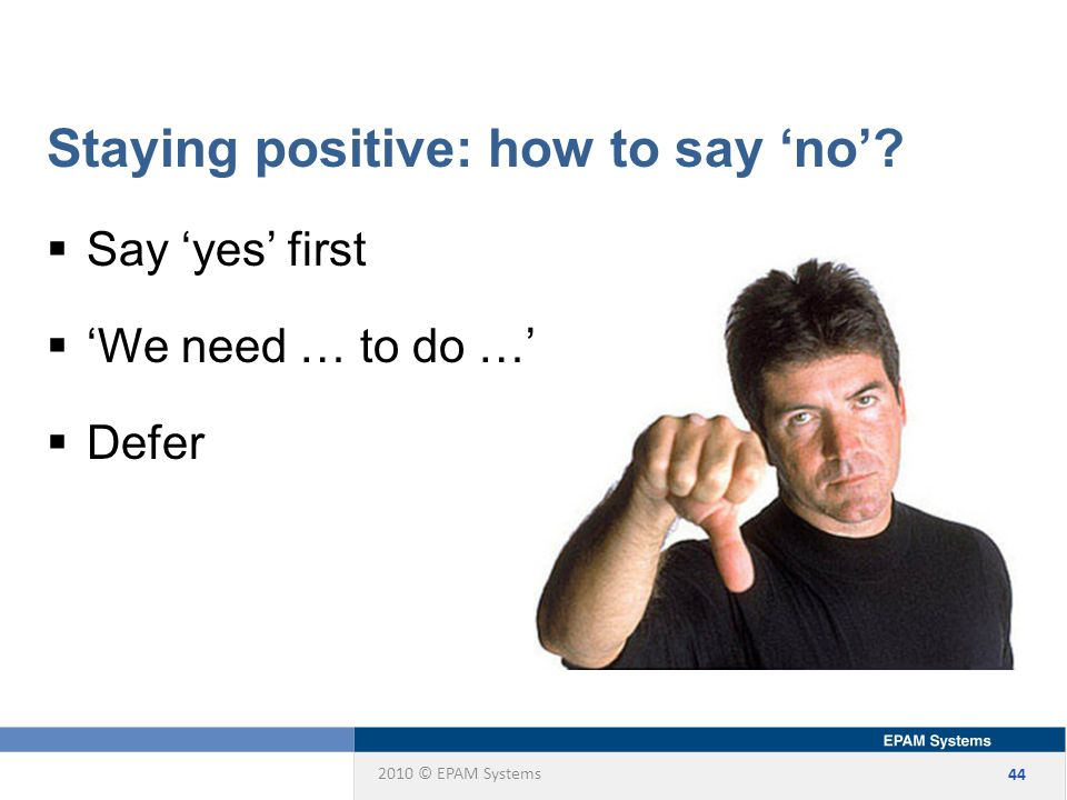 2010 © EPAM Systems 44 Staying positive: how to say 'no'.