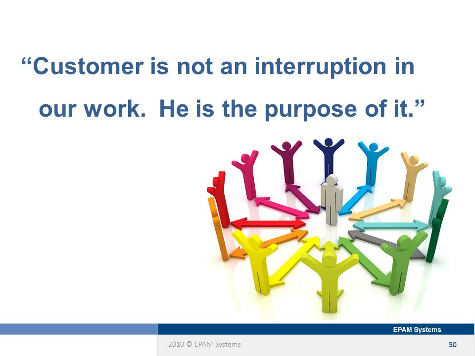 2010 © EPAM Systems 50 Customer is not an interruption in our work. He is the purpose of it.