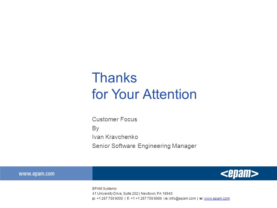 Thanks for Your Attention Customer Focus By Ivan Kravchenko Senior Software Engineering Manager EPAM Systems 41 University Drive, Suite 202 | Newtown, PA 18940 p: +1 267 759 9000 | f: +1 +1 267 759 8989 | e: info@epam.com | w: www.epam.comwww.epam.com