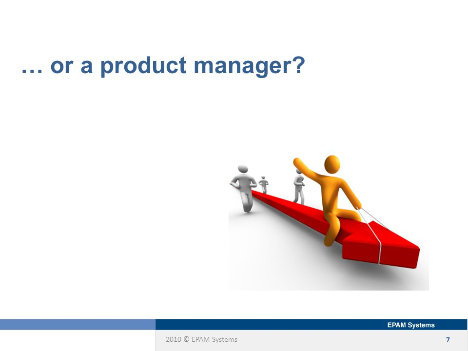 2010 © EPAM Systems 7 … or a product manager