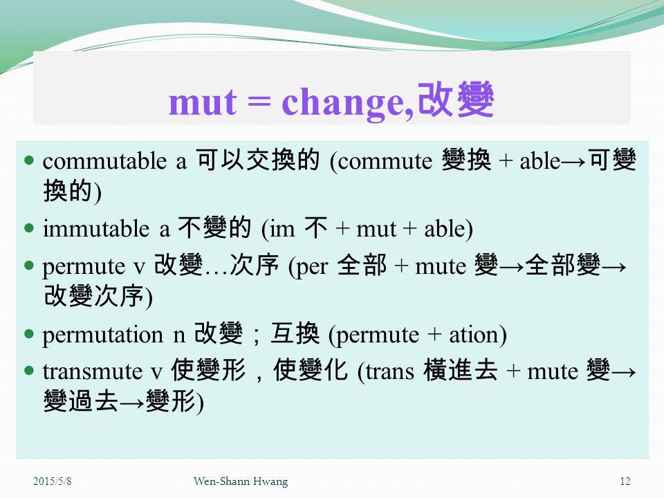mut = change, 改變 commutable a 可以交換的 (commute 變換 + able→ 可變 換的 ) immutable a 不變的 (im 不 + mut + able) permute v 改變 … 次序 (per 全部 + mute 變 → 全部變 → 改變次序 ) permutation n 改變;互換 (permute + ation) transmute v 使變形,使變化 (trans 橫進去 + mute 變 → 變過去 → 變形 ) 2015/5/8 Wen-Shann Hwang 12