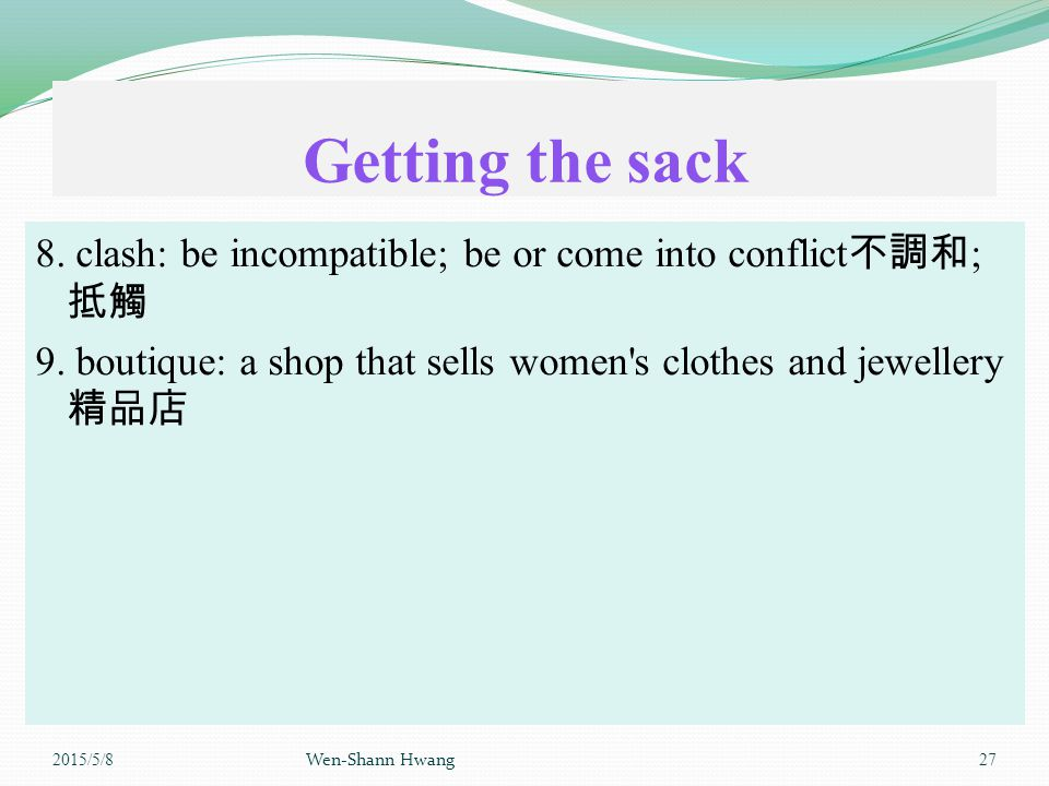 Getting the sack 8. clash: be incompatible; be or come into conflict 不調和 ; 抵觸 9.