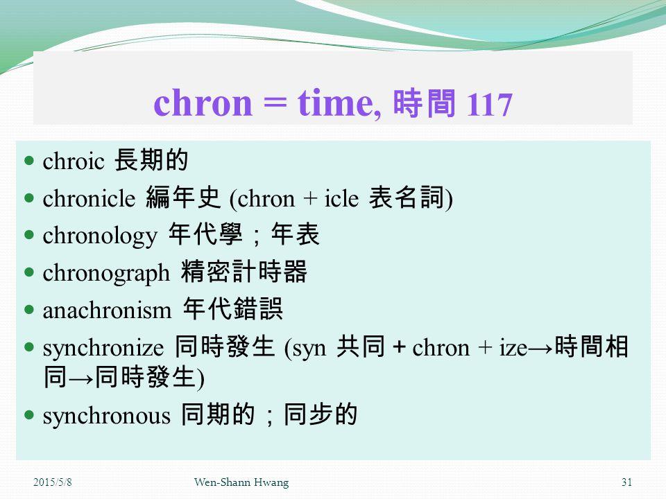 chron = time, 時間 117 chroic 長期的 chronicle 編年史 (chron + icle 表名詞 ) chronology 年代學;年表 chronograph 精密計時器 anachronism 年代錯誤 synchronize 同時發生 (syn 共同+ chron + ize→ 時間相 同 → 同時發生 ) synchronous 同期的;同步的 2015/5/8 Wen-Shann Hwang 31
